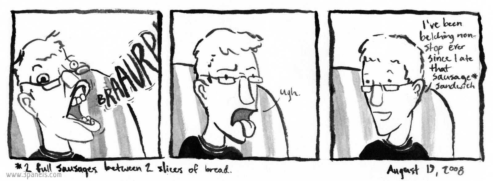 "Panel one: Dean's brother Jordan belches loudly, making a grotesque face. Panel two: Jordan makes a face and says: ""ugh."" Panel three: Jordan says: ""I've been belching non-stop ever since I ate that sausage sandwich."" Text at the bottom explains what a sausage sandwich is: ""2 full sausages between 2 slices of bread."""