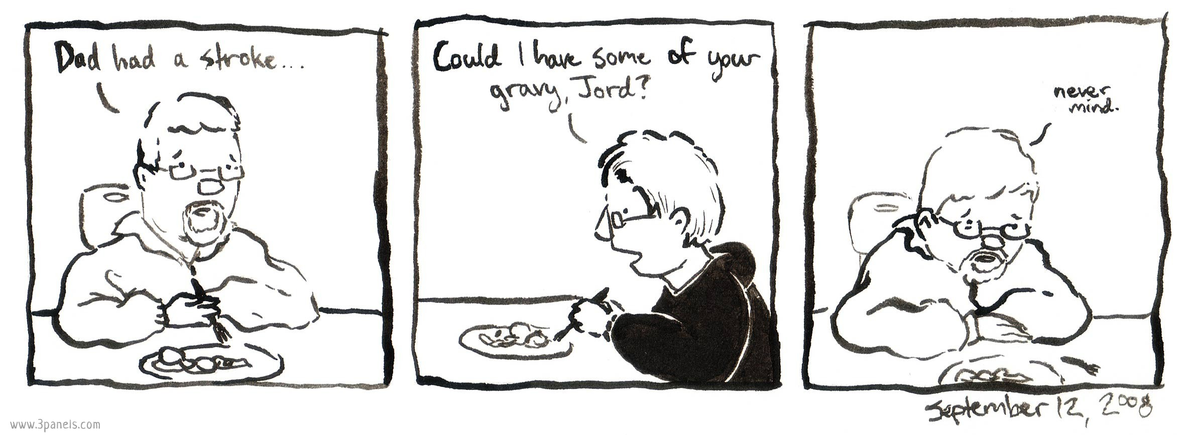 "Dean's family is eating dinner together. Dean's dad says: ""Dad had a stroke..."" Having not heard him, Dean's mom says to Jordan: ""Could I have some of your gravy, Jord?"" Dean's dad looks down at the table and says: ""Never mind."""