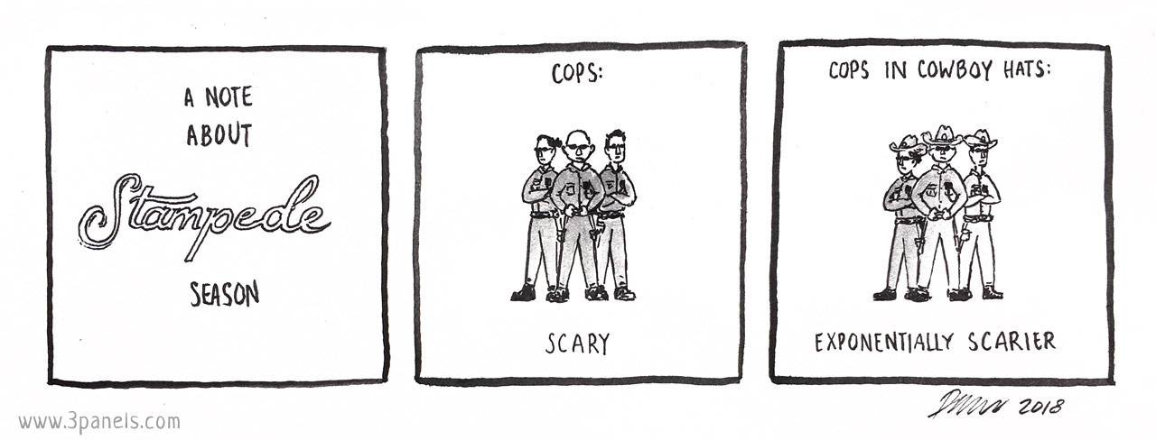 Panel 1 text: A note about Stampede season. Panel 2 image: 3 police officers standing together. Panel 2 text: Cops: scary. Panel 3 image: the same 3 police officers standing together, wearing cowboy hats. Panel 3 text: Cops in cowboy hats: exponentially scarier.