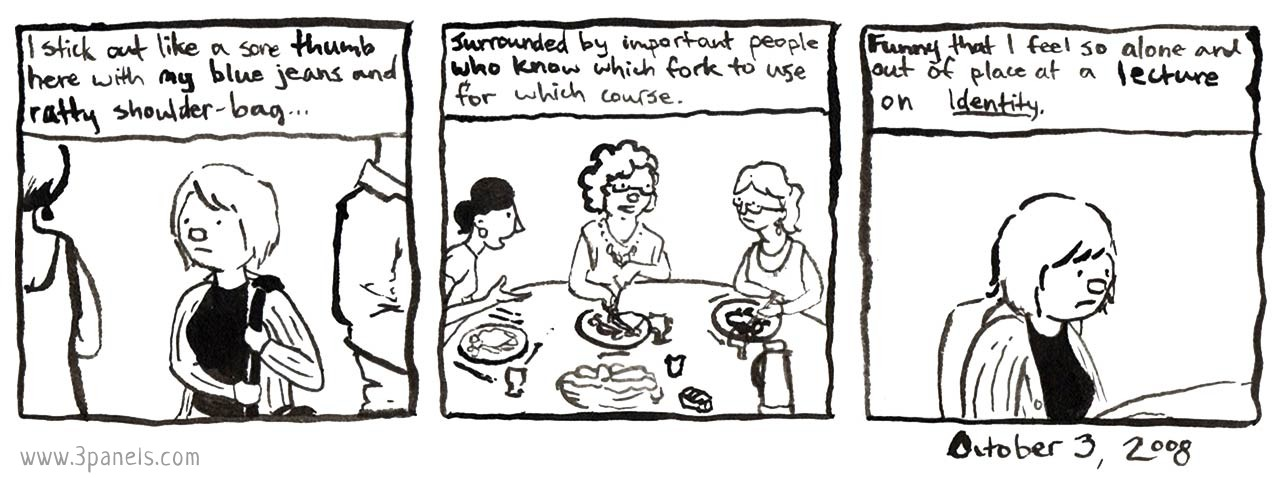 Panel 1 image: Dean stands between 2 anonymous people, holding the strap of their shoulder bag with both hands. Panel 1 text: I stick out like a sore thumb here with my blue jeans and ratty shoulder-bag.... Panel 2 image: 3 people sit together at a table and talk. There is food in front of them, and table settings that include many utensils. Panel 2 text: Surrounded by important people who know which fork to use for which course. Panel 3 image: Dean sits alone, looking uncomfortable. Panel 3 text: Funny that I feel so alone and out of place at a lecture on identity.